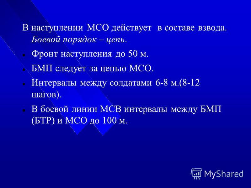 В наступлении МСО действует в составе взвода. Боевой порядок – цепь. Фронт наступления до 50 м. БМП следует за цепью МСО. Интервалы между солдатами 6-8 м.(8-12 шагов). В боевой линии МСВ интервалы между БМП (БТР) и МСО до 100 м.