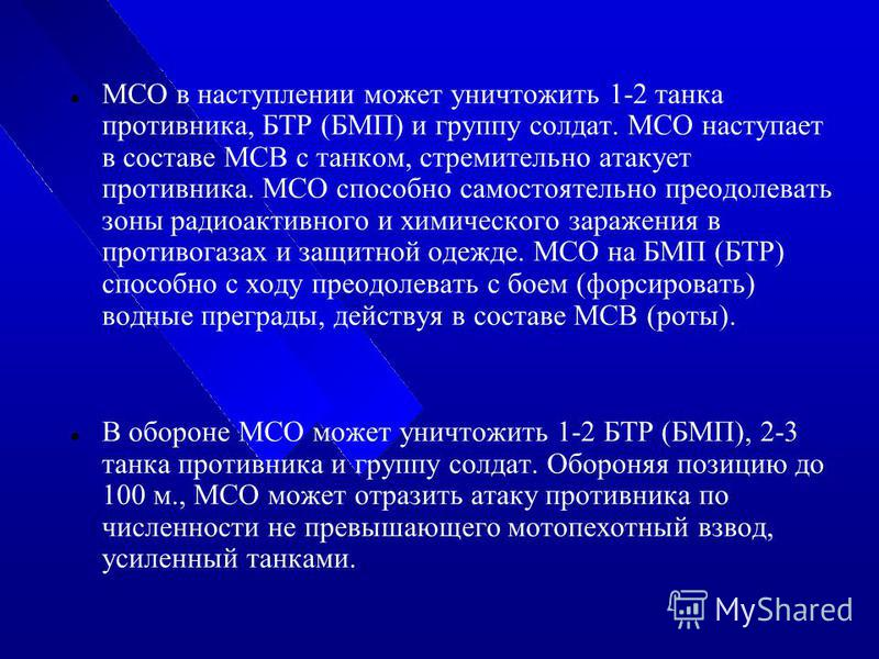 МСО в наступлении может уничтожить 1-2 танка противника, БТР (БМП) и группу солдат. МСО наступает в составе МСВ с танком, стремительно атакует противника. МСО способно самостоятельно преодолевать зоны радиоактивного и химического заражения в противог