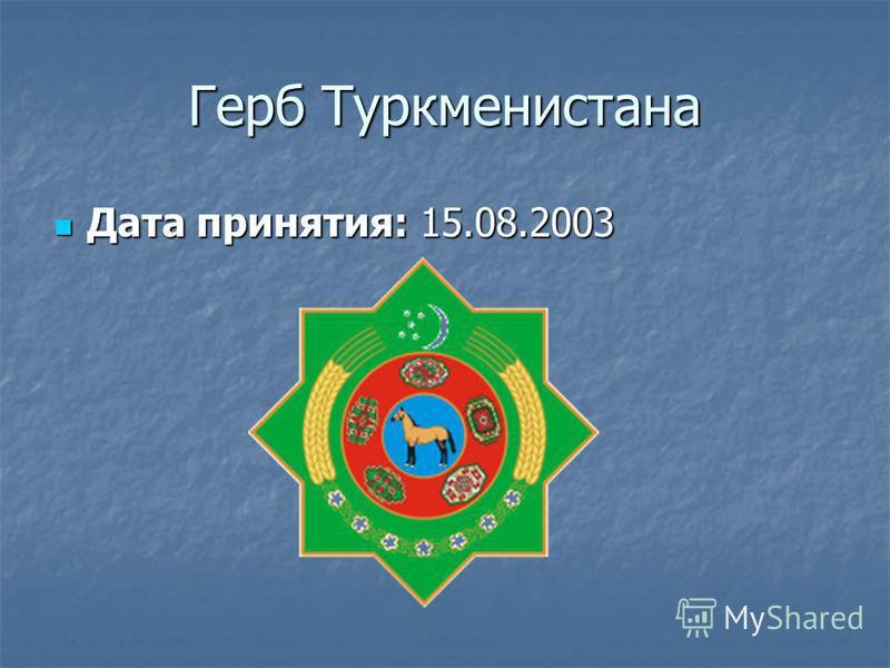 Герб Туркменистана Дата принятия: 15.08.2003 Дата принятия: 15.08.2003