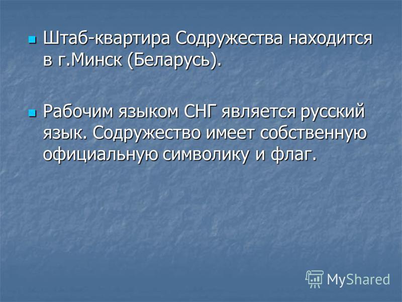 Штаб-квартира Содружества находится в г.Минск (Беларусь). Штаб-квартира Содружества находится в г.Минск (Беларусь). Рабочим языком СНГ является русский язык. Содружество имеет собственную официальную символику и флаг. Рабочим языком СНГ является русс