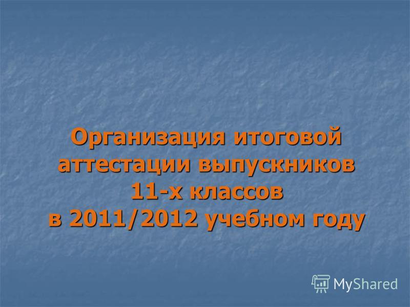 Организация итоговой аттестации выпускников 11-х классов в 2011/2012 учебном году