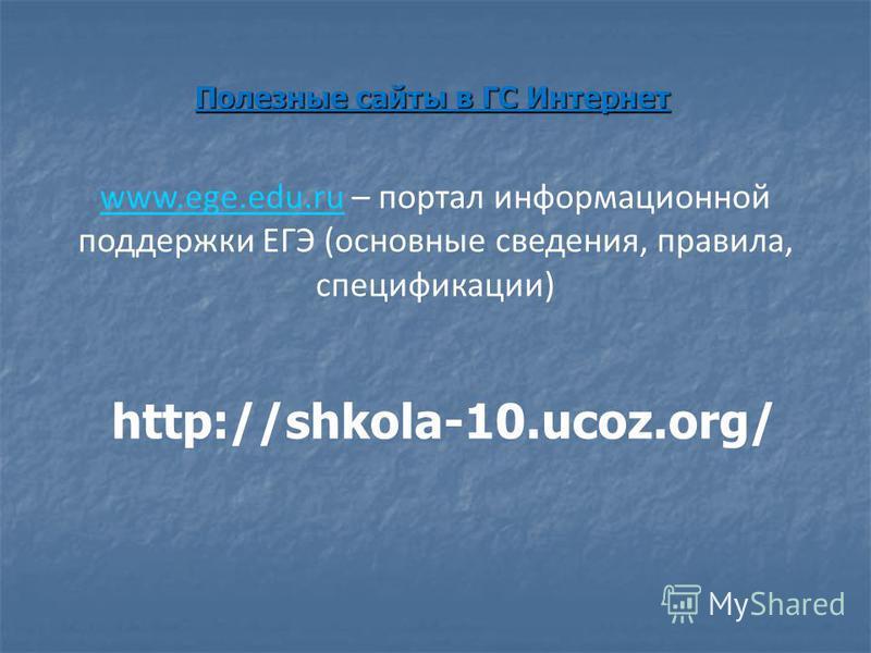Полезные сайты в ГС Интернет www.ege.edu.ruwww.ege.edu.ru – портал информационной поддержки ЕГЭ (основные сведения, правила, спецификации) http://shkola-10.ucoz.org/