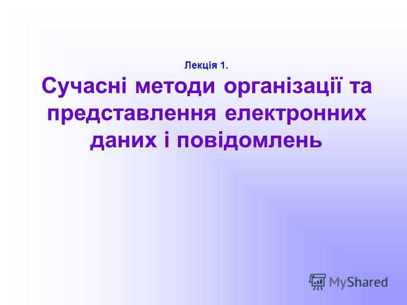 Лекція 1. Сучасні методи організації та представлення електронних даних і повідомлень