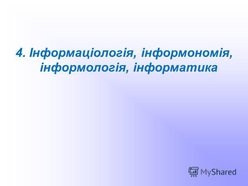 4. Інформаціологія, інформономія, інформологія, інформатика