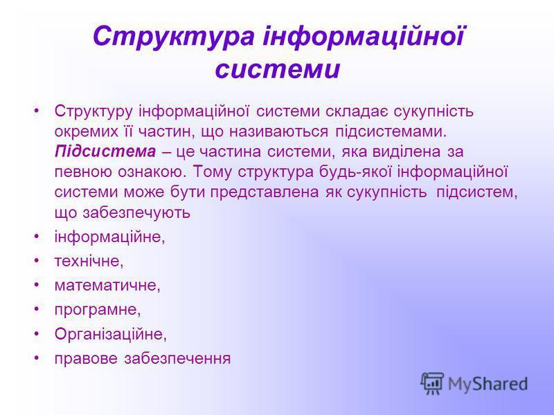 Структура інформаційної системи Структуру інформаційної системи складає сукупність окремих її частин, що називаються підсистемами. Підсистема – це частина системи, яка виділена за певною ознакою. Тому структура будь-якої інформаційної системи може бу