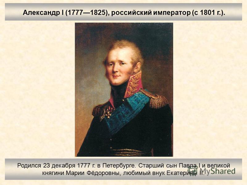 Александр I (17771825), российский император (с 1801 г.). Родился 23 декабря 1777 г. в Петербурге. Старший сын Павла I и великой княгини Марии Фёдоровны, любимый внук Екатерины II.