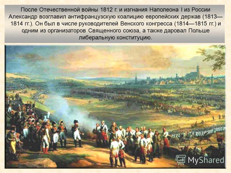 После Отечественной войны 1812 г. и изгнания Наполеона I из России Александр возглавил антифранцузскую коалицию европейских держав (1813 1814 гг.). Он был в числе руководителей Венского конгресса (18141815 гг.) и одним из организаторов Священного сою