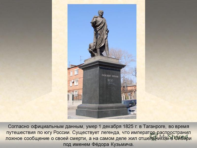 Согласно официальным данным, умер 1 декабря 1825 г. в Таганроге, во время путешествия по югу России. Существует легенда, что император распространил ложное сообщение о своей смерти, а на самом деле жил отшельником в Сибири под именем Фёдора Кузьмича.