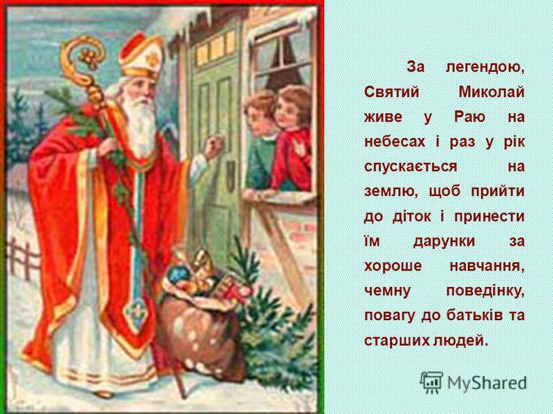 За легендою, Святий Миколай живе у Раю на небесах і раз у рік спускається на землю, щоб прийти до діток і принести їм дарунки за хороше навчання, чемну поведінку, повагу до батьків та старших людей.