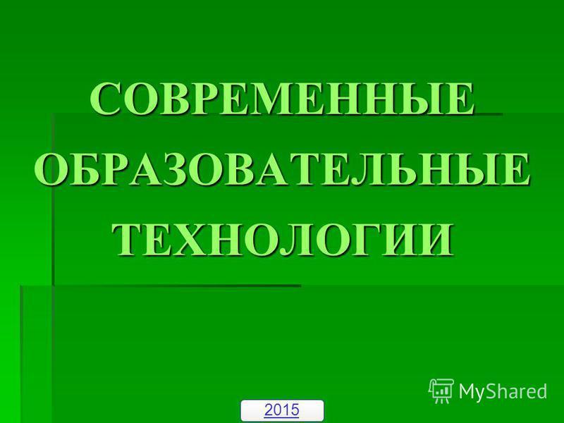СОВРЕМЕННЫЕ ОБРАЗОВАТЕЛЬНЫЕ ТЕХНОЛОГИИ 2015