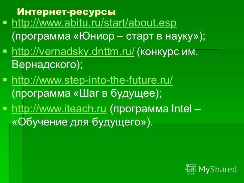 Интернет-ресурсы http://www.abitu.ru/start/about.esp (программа «Юниор – старт в науку»); http://www.abitu.ru/start/about.esp http://vernadsky.dnttm.ru/ (конкурс им. Вернадского); http://vernadsky.dnttm.ru/ http://www.step-into-the-future.ru/ (програ