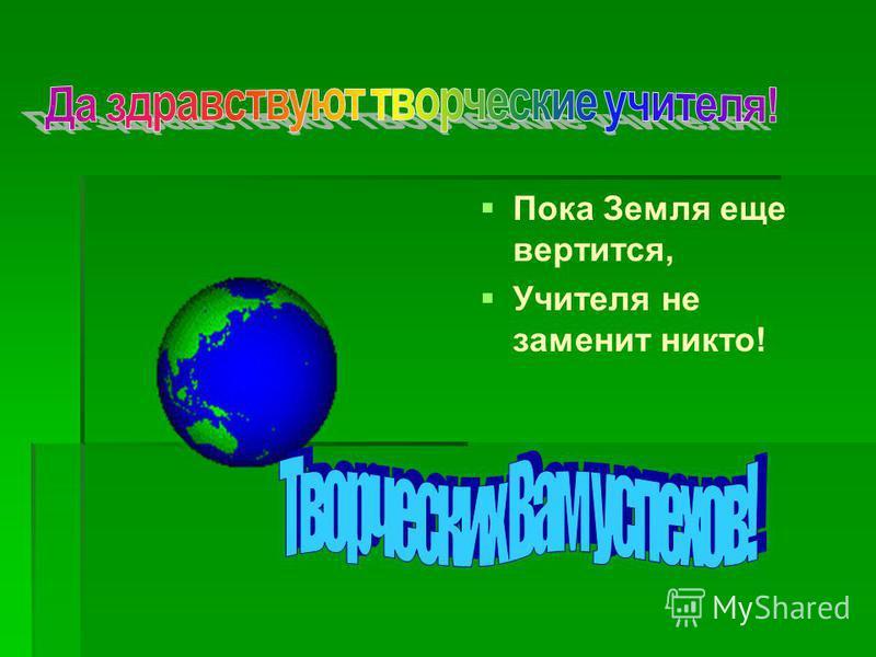 Пока Земля еще вертится, Учителя не заменит никто!