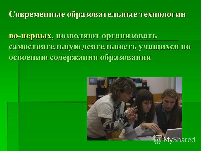 Современные образовательные технологии во-первых, позволяют организовать самостоятельную деятельность учащихся по освотнию содержания образования