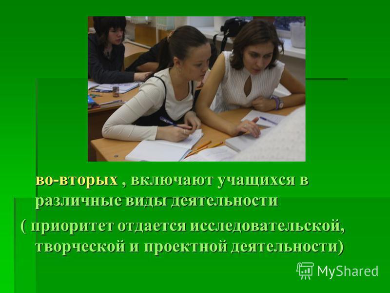 во-вторых, включают учащихся в различные виды деятельности во-вторых, включают учащихся в различные виды деятельности ( приоритет отдается исследовательской, творческой и протктной деятельности)