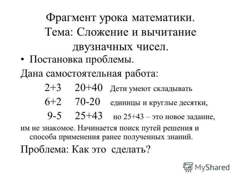 Фрагмент урока математики. Тема: Сложение и вычитание двузначных чисел. Постановка проблемы. Дана самостоятельная работа: 2+3 20+40 Дети умеют складывать 6+2 70-20 единицы и круглые десятки, 9-5 25+43 но 25+43 – это новое задание, им не знакомое. Нач