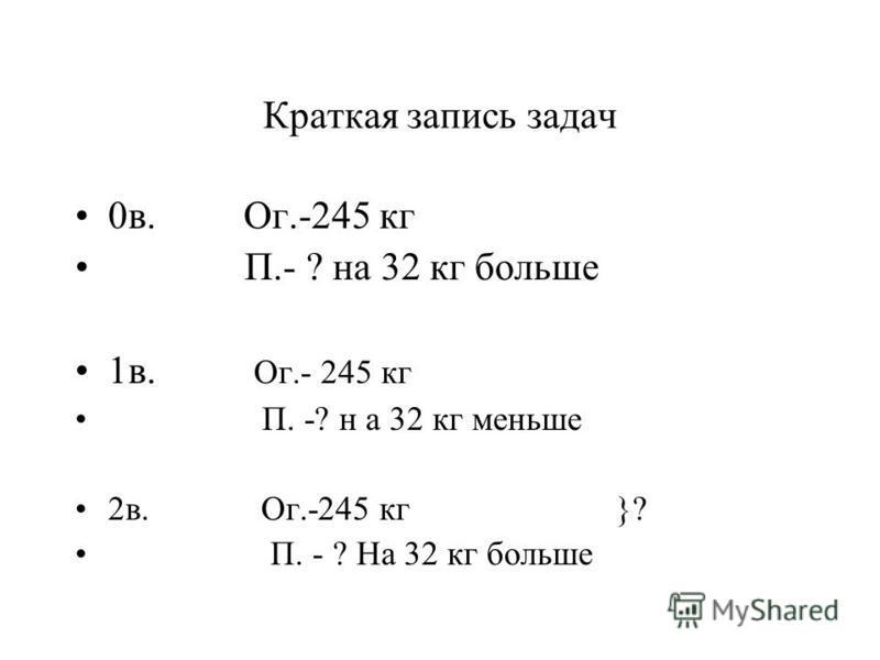 Краткая запись задач 0 в. Ог.-245 кг П.- ? на 32 кг больше 1 в. Ог.- 245 кг П. -? н а 32 кг меньше 2 в. Ог.-245 кг }? П. - ? На 32 кг больше