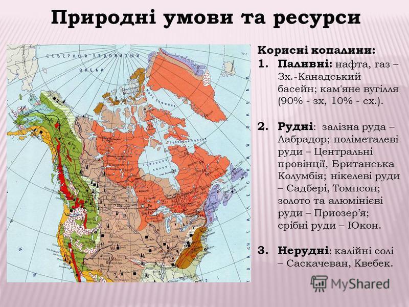 Природні умови та ресурси Корисні копалини: 1. Паливні: нафта, газ – Зх.-Канадський басейн; кам'яне вугілля (90% - зх, 10% - сх.). 2. Рудні : залізна руда – Лабрадор; поліметалеві руди – Центральні провінції, Британська Колумбія; нікелеві руди – Садб