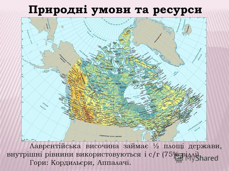 Лаврентійська височина займає ½ площі держави, внутрішні рівнини використовуються і с/г (75% ріллі). Гори: Кордильєри, Аппалачі. Природні умови та ресурси