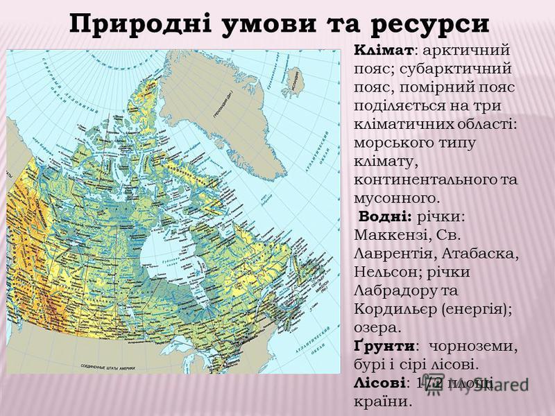 Клімат : арктичний пояс; субарктичний пояс, помірний пояс поділяється на три кліматичних області: морського типу клімату, континентального та мусонного. Водні: річки: Маккензі, Св. Лаврентія, Атабаска, Нельсон; річки Лабрадору та Кордильєр (енергія);