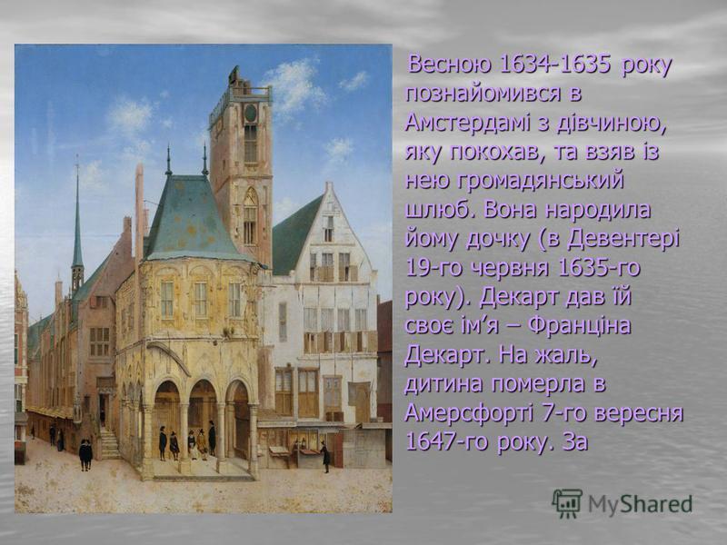 Весною 1634-1635 року познайомився в Амстердамі з дівчиною, яку покохав, та взяв із нею громадянський шлюб. Вона народила йому дочку (в Девентері 19-го червня 1635-го року). Декарт дав їй своє імя – Франціна Декарт. На жаль, дитина померла в Амерсфор