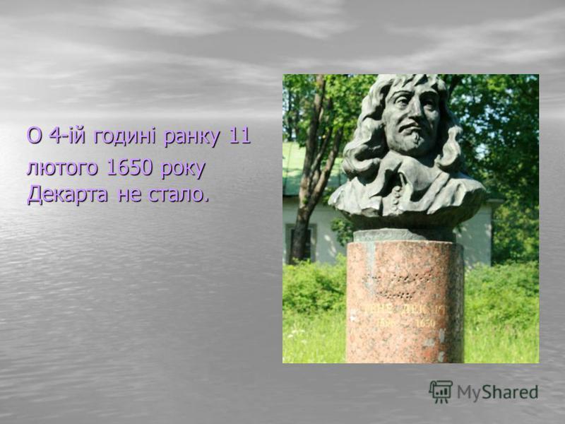 О 4-ій годині ранку 11 О 4-ій годині ранку 11 лютого 1650 року Декарта не стало. лютого 1650 року Декарта не стало.