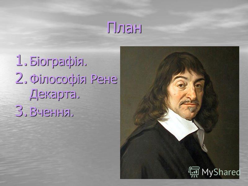 План 1. Біографія. 2. Філософія Рене Декарта. 3. Вчення.