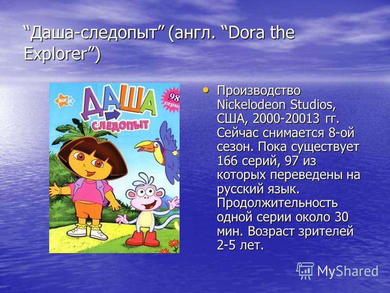 Даша-следопыт (англ. Dora the Explorer) Производство Nickelodeon Studios, США, 2000-20013 гг. Сейчас снимается 8-ой сезон. Пока существует 166 серий, 97 из которых переведены на русский язык. Продолжительность одной серии около 30 мин. Возраст зрител