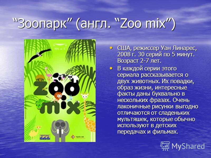 Зоопарк (англ. Zoo mix) США, режиссер Уан Линарес, 2008 г. 30 серий по 5 минут. Возраст 2-7 лет. США, режиссер Уан Линарес, 2008 г. 30 серий по 5 минут. Возраст 2-7 лет. В каждой серии этого сериала рассказывается о двух животных. Их повадки, образ ж