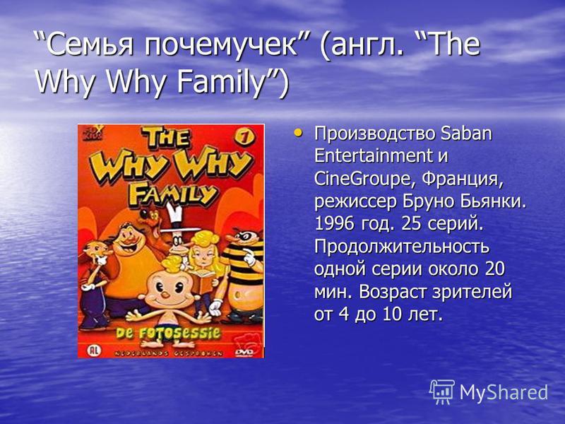 Семья почемучек (англ. The Why Why Family) Производство Saban Entertainment и CineGroupe, Франция, режиссер Бруно Бьянки. 1996 год. 25 серий. Продолжительность одной серии около 20 мин. Возраст зрителей от 4 до 10 лет. Производство Saban Entertainmen