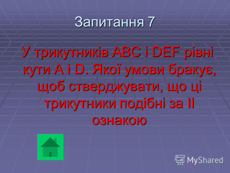 Запитання 7 У трикутників ABC і DEF рівні кути A і D. Якої умови бракує, щоб стверджувати, що ці трикутники подібні за ІІ ознакою У трикутників ABC і DEF рівні кути A і D. Якої умови бракує, щоб стверджувати, що ці трикутники подібні за ІІ ознакою