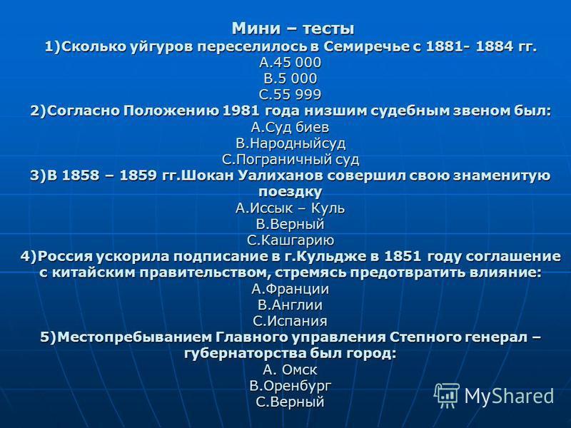 Мини – тесты 1)Сколько уйгуров переселилось в Семиречье с 1881- 1884 гг. А.45 000 В.5 000 С.55 999 2)Согласно Положению 1981 года низшим судебным звеном был: А.Суд биев В.Народныйсуд С.Пограничный суд 3)В 1858 – 1859 гг.Шокан Уалиханов совершил свою