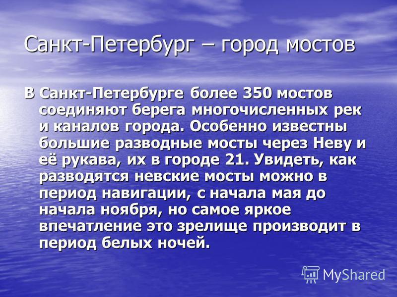 Санкт-Петербург – город мостов В Санкт-Петербурге более 350 мостов соединяют берега многочисленных рек и каналов города. Особенно известны большие разводные мосты через Неву и её рукава, их в городе 21. Увидеть, как разводятся невские мосты можно в п