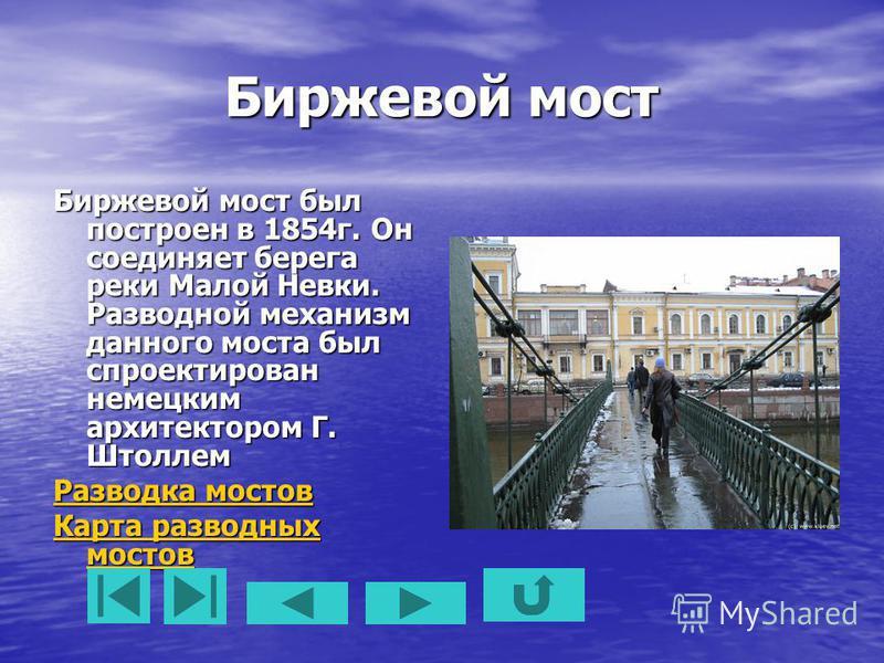 Биржевой мост Биржевой мост был построен в 1854 г. Он соединяет берега реки Малой Невки. Разводной механизм данного моста был спроектирован немецким архитектором Г. Штоллем Разводка мостов Разводка мостов Карта разводных мостов Карта разводных мостов