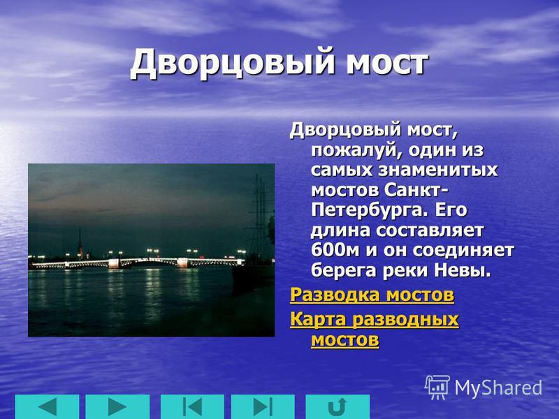 Дворцовый мост Дворцовый мост, пожалуй, один из самых знаменитых мостов Санкт- Петербурга. Его длина составляет 600 м и он соединяет берега реки Невы. Разводка мостов Разводка мостов Карта разводных мостов Карта разводных мостов