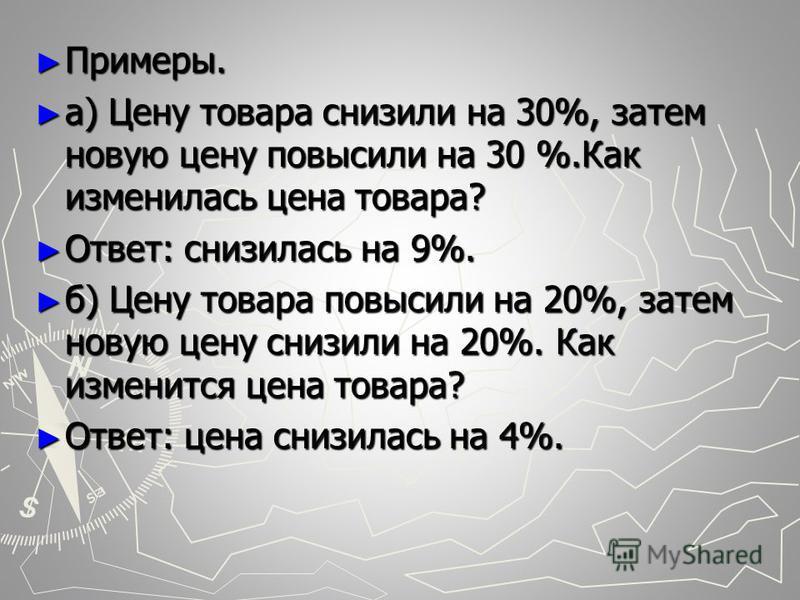 Примеры. Примеры. a) Цену товара снизили на 30%, затем новую цену повысили на 30 %.Как изменилась цена товара? a) Цену товара снизили на 30%, затем новую цену повысили на 30 %.Как изменилась цена товара? Ответ: снизилась на 9%. Ответ: снизилась на 9%
