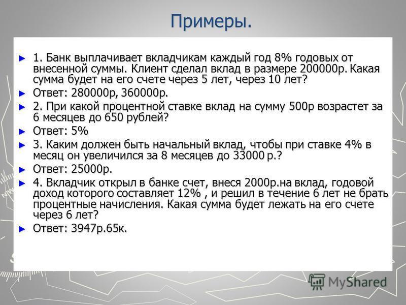 Примеры. 1. Банк выплачивает вкладчикам каждый год 8% годовых от внесенной суммы. Клиент сделал вклад в размере 200000 р. Какая сумма будет на его счете через 5 лет, через 10 лет? 1. Банк выплачивает вкладчикам каждый год 8% годовых от внесенной сумм
