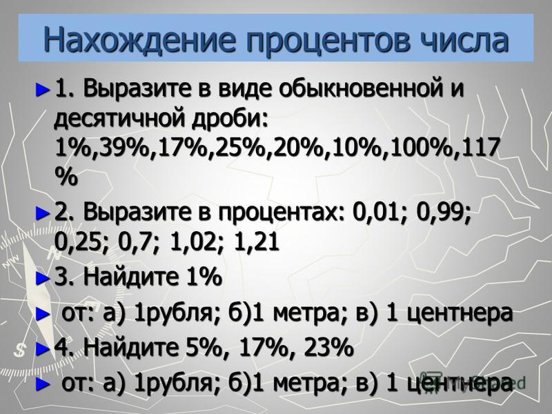 Нахождение процентов числа 1. Выразите в виде обыкновенной и десятичной дроби: 1%,39%,17%,25%,20%,10%,100%,117 % 1. Выразите в виде обыкновенной и десятичной дроби: 1%,39%,17%,25%,20%,10%,100%,117 % 2. Выразите в процентах: 0,01; 0,99; 0,25; 0,7; 1,0