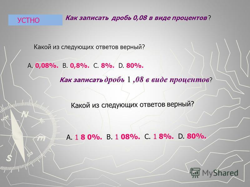 Как записать дробь 0,08 в виде процентов ? Какой из следующих ответов верный? А. 0,08%. В. 0,8%. С. 8%. D. 80%. 1 Как записать дробь 1,08 в виде процентов ? 111 А. 1 8 0%. В. 1 08%. С. 1 8%. D. 80%. Какой из следующих ответов верный? УСТНО