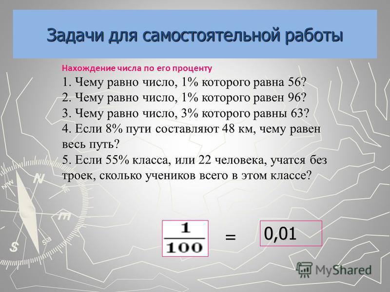 Задачи для самостоятельной работы Нахождение числа по его проценту 1. Чему равно число, 1% которого равна 56? 2. Чему равно число, 1% которого равен 96? 3. Чему равно число, 3% которого равны 63? 4. Если 8% пути составляют 48 км, чему равен весь путь