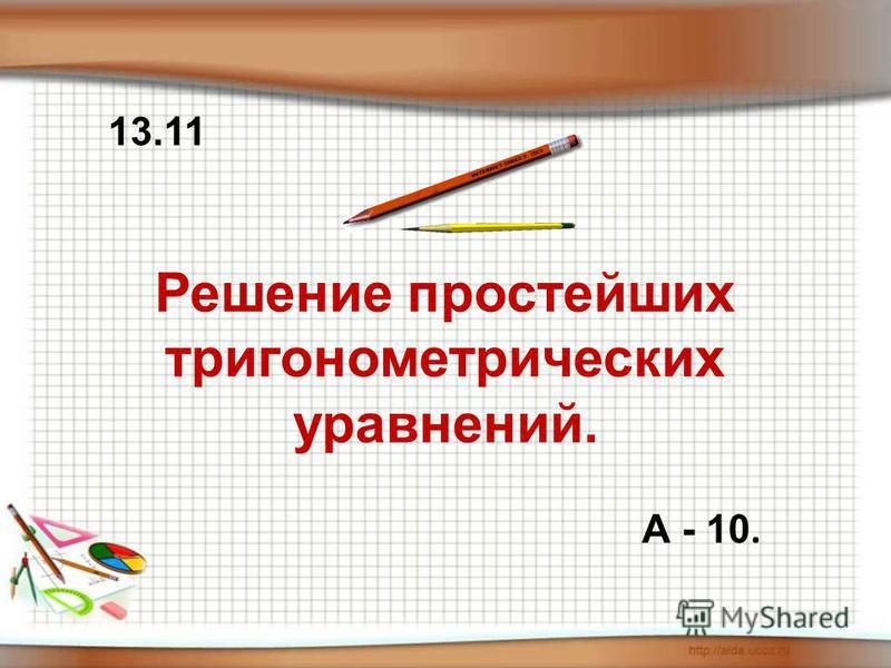 Решение простейших тригонометрических уравнений. А - 10. 13.11