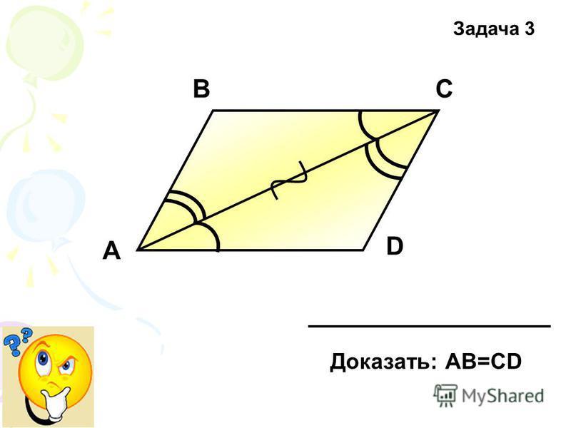 А D СВ Доказать: АВ=СD Задача 3