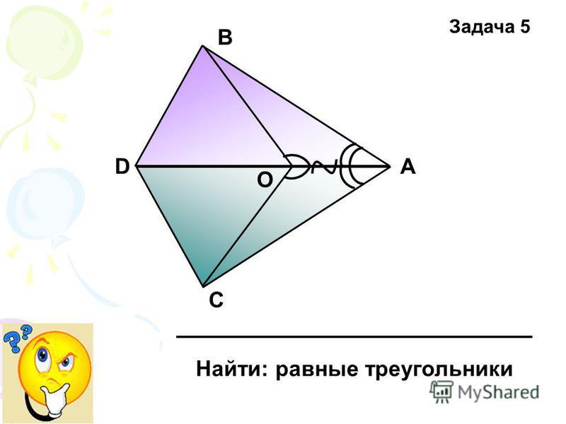 А В С D Найти: равные треугольники О Задача 5