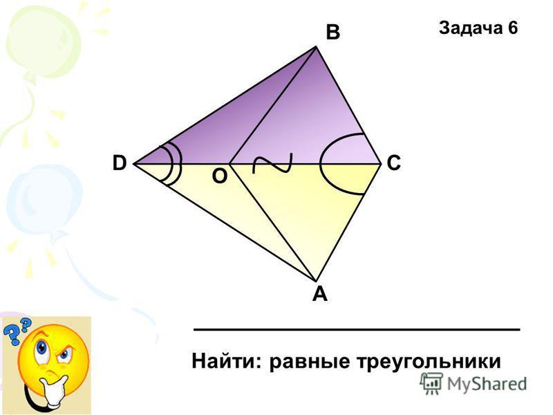 D О В С А Найти: равные треугольники Задача 6