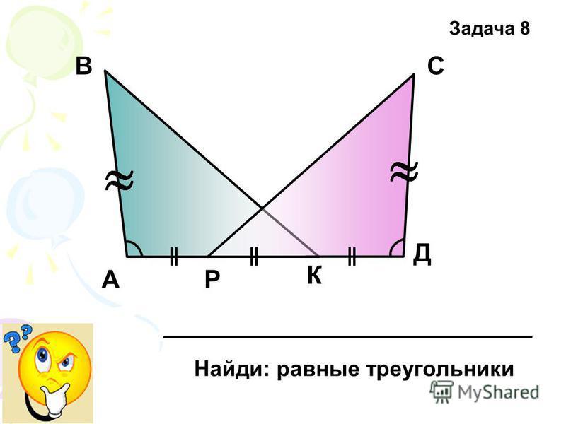 А ВС Д Р К Найди: равные треугольники Задача 8