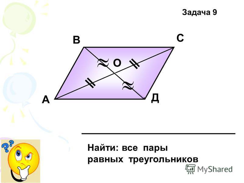 А В С Д О Найти: все пары равных треугольников Задача 9