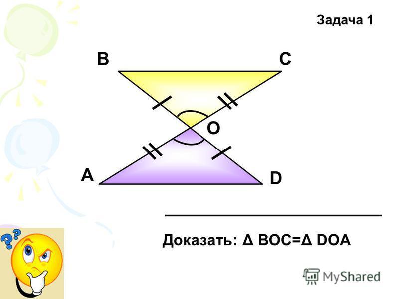А ВС D О Доказать: Δ ВОС=Δ DOA Задача 1