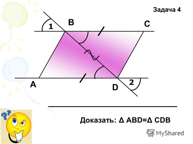 1 2 А В С D Доказать: Δ АВD=Δ СDB Задача 4