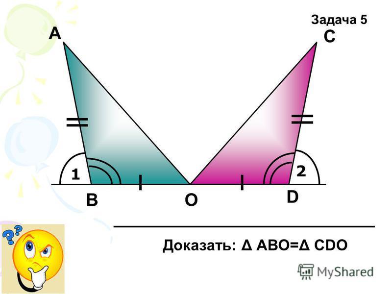 1 2 А D С ОВ Задача 5 Доказать: Δ АВО=Δ СDО