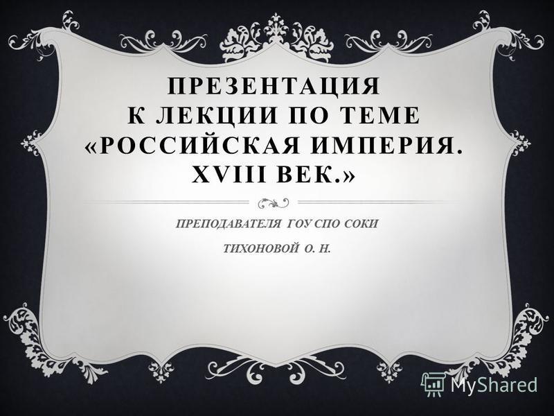 ПРЕЗЕНТАЦИЯ К ЛЕКЦИИ ПО ТЕМЕ «РОССИЙСКАЯ ИМПЕРИЯ. XVIII ВЕК.» ПРЕПОДАВАТЕЛЯ ГОУ СПО СОКИ ТИХОНОВОЙ О. Н.