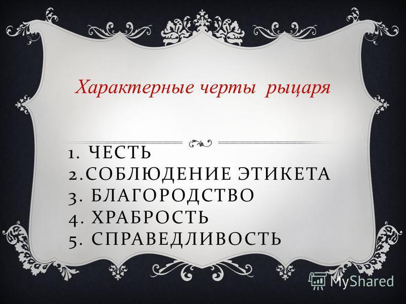 1. ЧЕСТЬ 2. СОБЛЮДЕНИЕ ЭТИКЕТА 3. БЛАГОРОДСТВО 4. ХРАБРОСТЬ 5. СПРАВЕДЛИВОСТЬ Характерные черты рыцаря